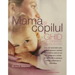 Mama si copilul: Ghid de crestere a copilului mic - Dr. A.J.R. Waterston (coord.)