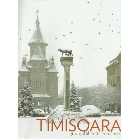 Timisoara. Orasul libertatii romanesti