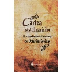 Cartea rastalmacirilor. 45 de clasici rastalmaciti in romaneste - Octavian Soviany