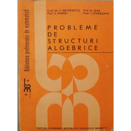 Probleme de structuri algebrice - Conf. dr. Constantin Nastasescu (coord.)