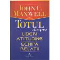 Totul despre lideri: Atitudine, Echipa, Relatii - John C. Maxwell