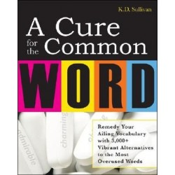 A Cure for the Common Word: Remedy Your Ailing Vocabulary - K. D. Sullivan