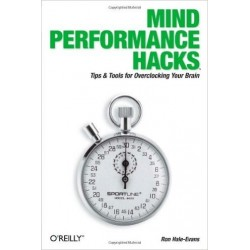 Mind Performance Hacks: Tips & Tools for Overclocking Your Brain - Ron Hale-Evans