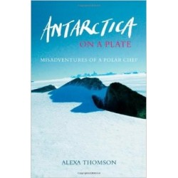 Antarctica on a Plate: Misadventures of a Polar Chef - Alexa Thomson