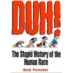 Duh! The Stupid History of the Human Race - Bob Fenster