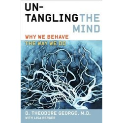 Untangling the Mind: Why We Behave the Way We Do - Theodore George