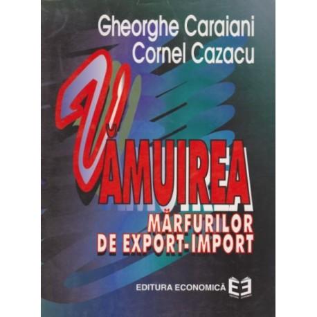 Vamuirea marfurilor de export-import - Gh. Caraiani, Cornel Cazacu