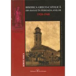 Biserica Greco-Catolica din Banat in in perioada anilor 1920-1948 - Sergiu Soica