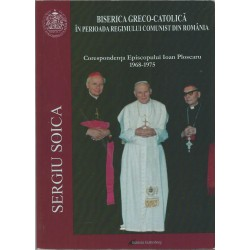 Biserica Greco-Catolica in perioada Regimului Comunist din Romania. Corespondenta Episcopului Ioan Ploscaru - Sergiu Soica