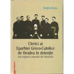 Clerici ai Eparhiei Greco-Catolice de Oradea in detentie sub regimul comnist din Romania - Sergiu Soica