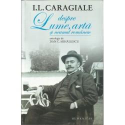 Despre lume, arta si neamul romanesc - I.L. Caragiale - Antologie de Dan C. Mihailescu