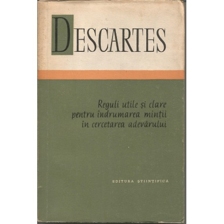 Reguli utile si clare pentru indrumarea mintii in cercetarea adevarului - Descartes