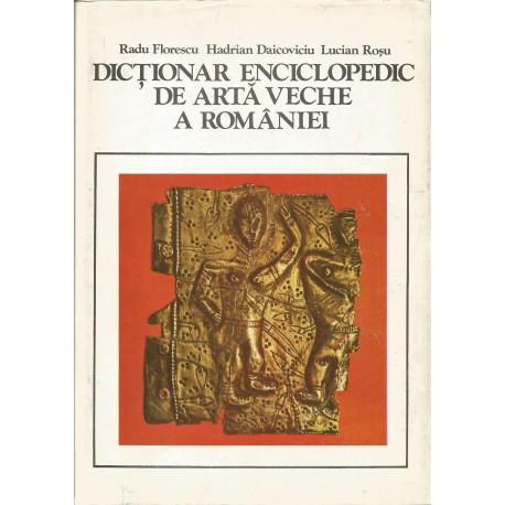 Dictionar enciclopedic de arta veche a Romaniei - Radu Florescu, Hadrian Daicoviciu, Lucian Rosu