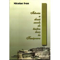 Istoria a doua secole de teatru liric la Timisoara - Nicolae Ivan