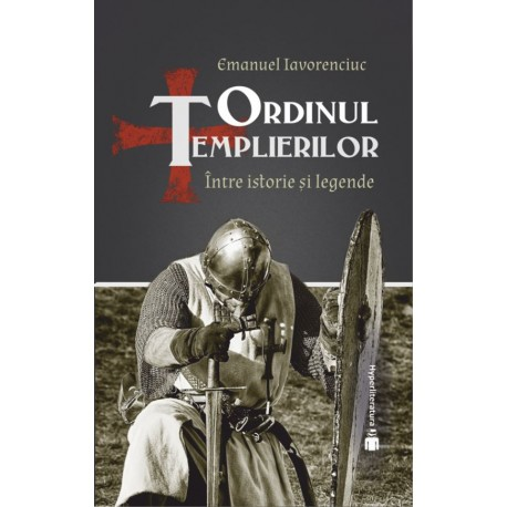 Ordinul Templierilor. Intre istorie si legenda - Emanuel Iavorenciuc