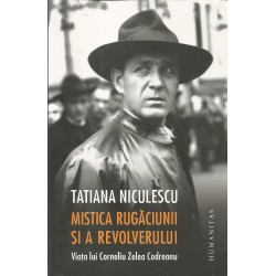 Mistica rugaciunii si a revolverului.Viata lui Corneliu Zelea Codreanu - Tatiana Niculescu