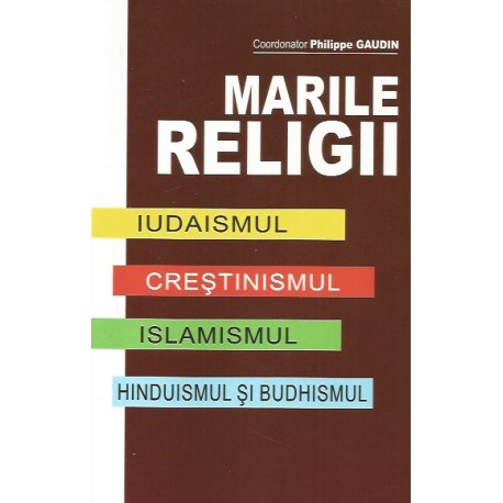 Marile religii: Iudaismul, Crestinismul, Islamismul, Hinduismul si Budhismul - Philippe Gaudin (coord.)