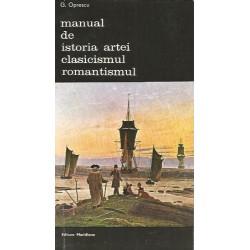 Manual de istoria artei. Clasicismul, Romantismul - G. Oprescu