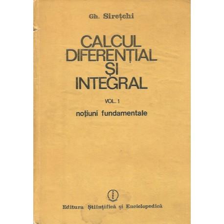 Calcul diferential si integral, vol. 1: Notiuni fundamentale - Gh. Siretchi
