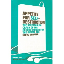 Appetite for Self-Destruction: The Spectacular Crash of the Record Industry in the Digital Age - Steve Knopper