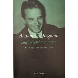 Cinci plecari din prezent. Exercitii fenomenologice - Alexandru Dragomir