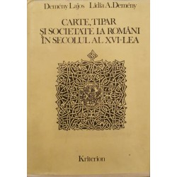 Carte, tipar si societate la romani in secolul al XVI-lea - Demeny Lajos, Lidia A, Demeny