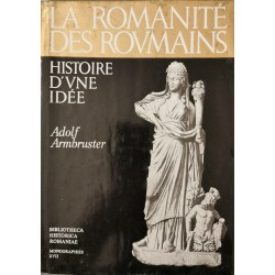 La romanite des roumains: Histoire d'une idee - Adolf Armbruster