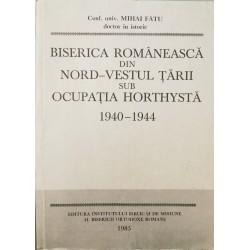 Biserica romaneasca din nord-vestul tarii sub ocupatia horthysta: 1940-1944 - Mihai Fatu